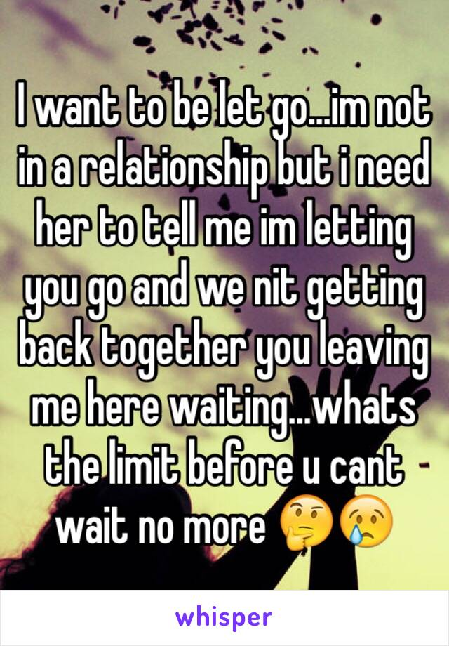 I want to be let go...im not in a relationship but i need her to tell me im letting you go and we nit getting back together you leaving me here waiting...whats the limit before u cant wait no more 🤔😢
