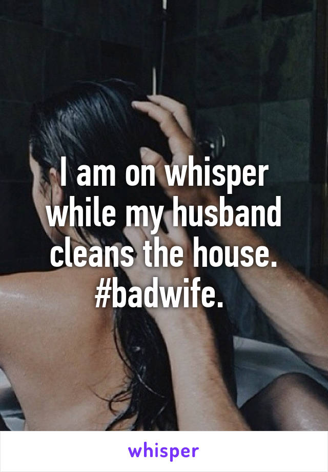 I am on whisper while my husband cleans the house. #badwife.