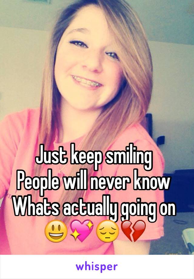 Just keep smiling  People will never know Whats actually going on 😃💖😔💔