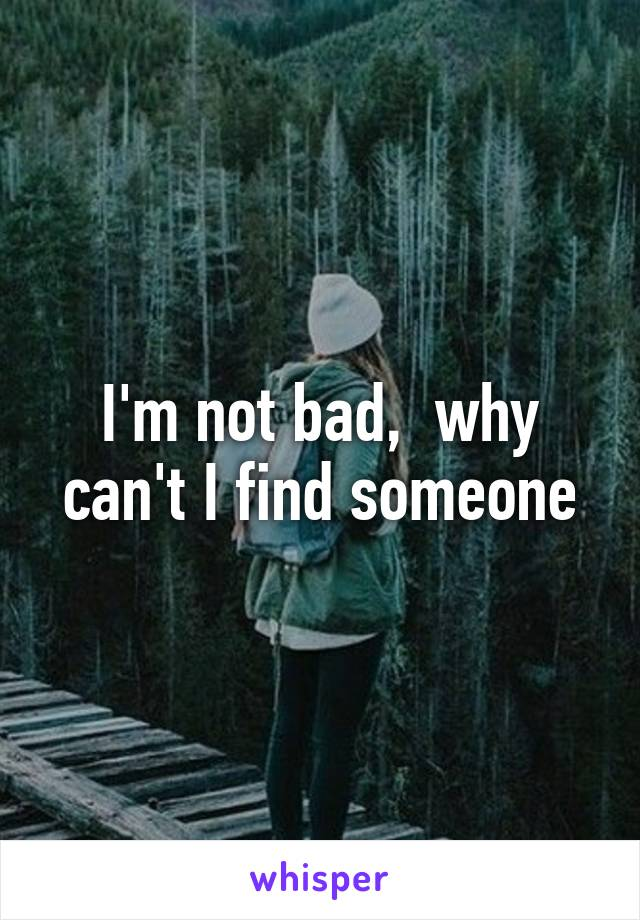 I'm not bad,  why can't I find someone