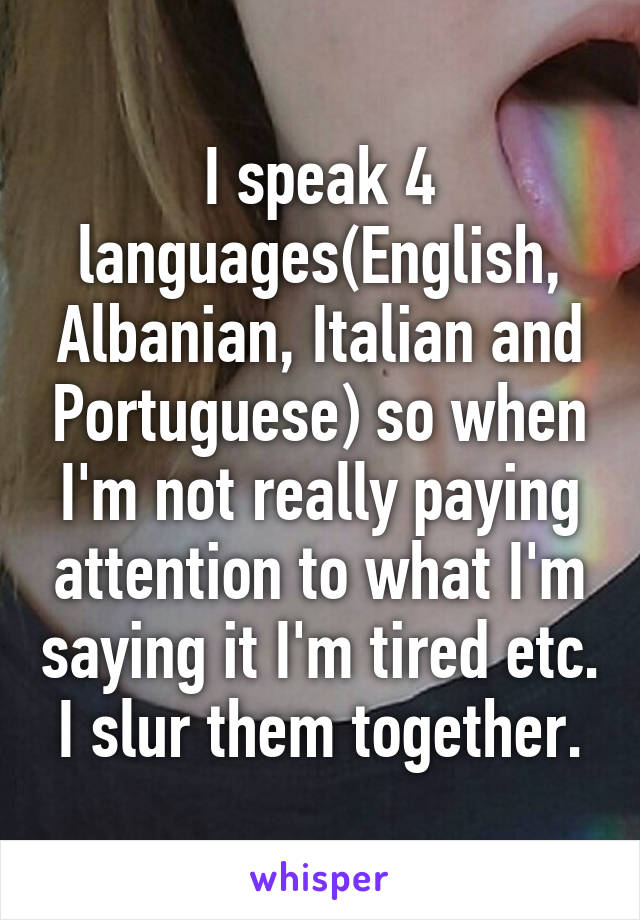 I speak 4 languages(English, Albanian, Italian and Portuguese) so when I'm not really paying attention to what I'm saying it I'm tired etc. I slur them together.