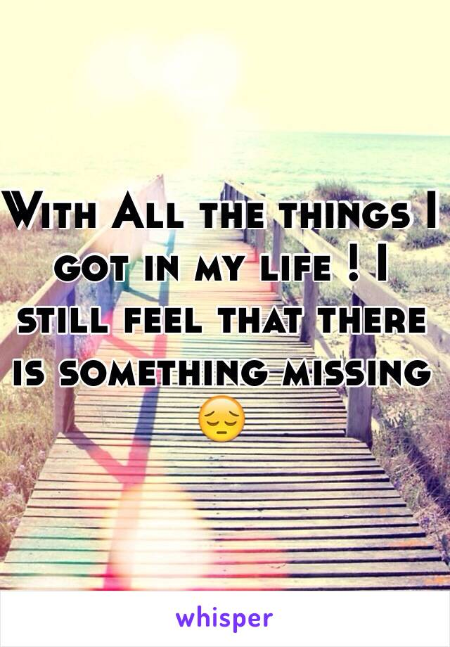 With All the things I got in my life ! I still feel that there is something missing 😔