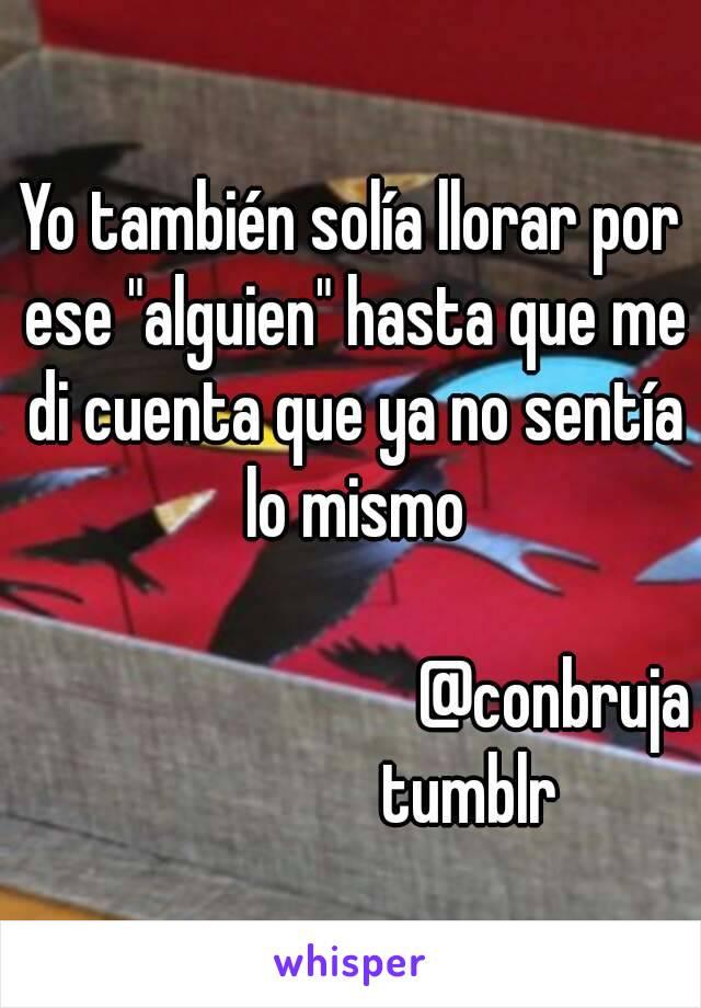 """Yo también solía llorar por ese """"alguien"""" hasta que me di cuenta que ya no sentía lo mismo                                   @conbruja                 tumblr"""
