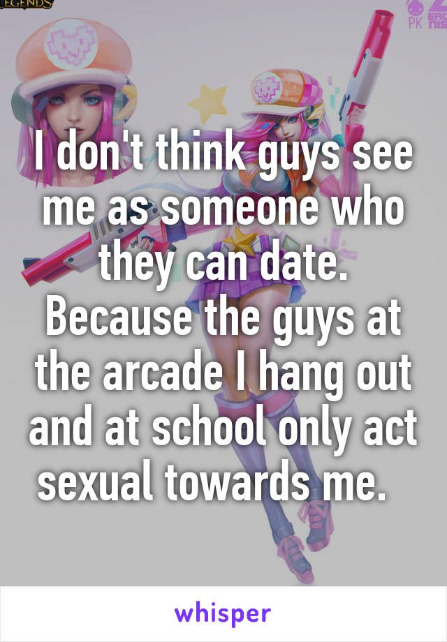 I don't think guys see me as someone who they can date. Because the guys at the arcade I hang out and at school only act sexual towards me.