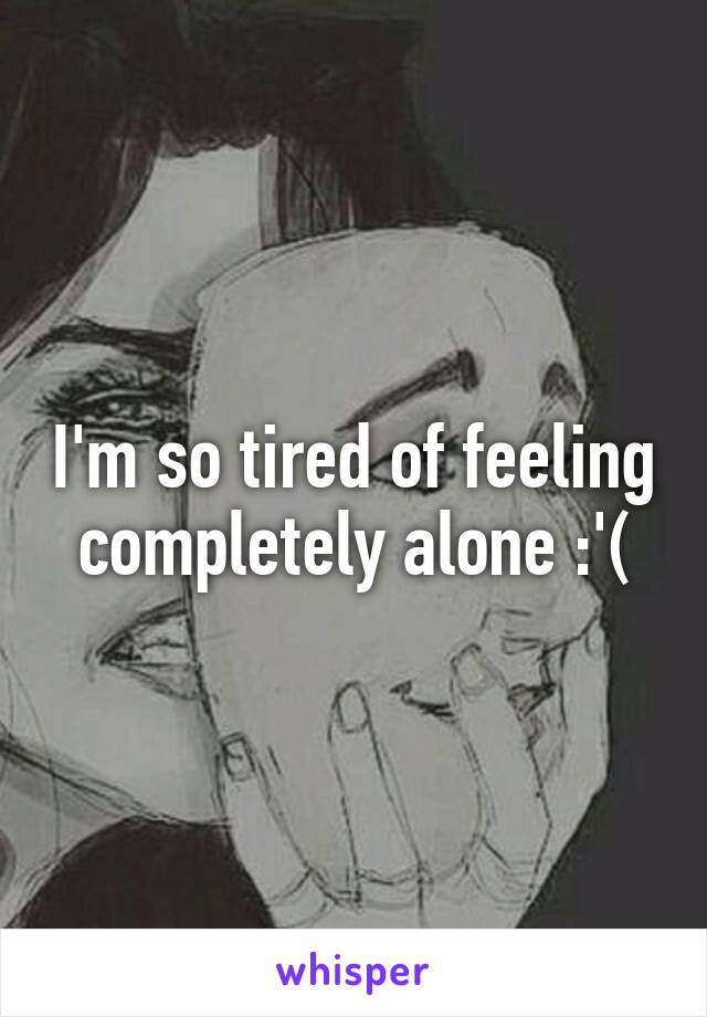 I'm so tired of feeling completely alone :'(