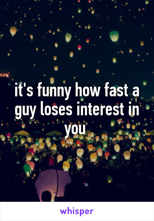 it's funny how fast a guy loses interest in you