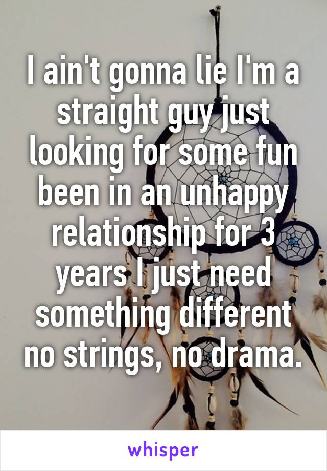 I ain't gonna lie I'm a straight guy just looking for some fun been in an unhappy relationship for 3 years I just need something different no strings, no drama.