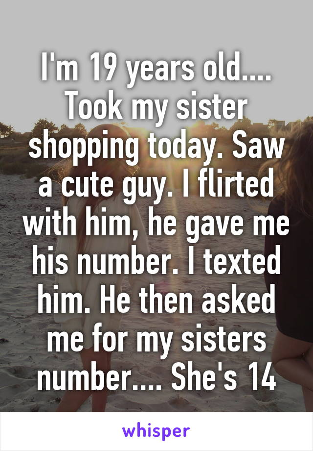 I'm 19 years old.... Took my sister shopping today. Saw a cute guy. I flirted with him, he gave me his number. I texted him. He then asked me for my sisters number.... She's 14