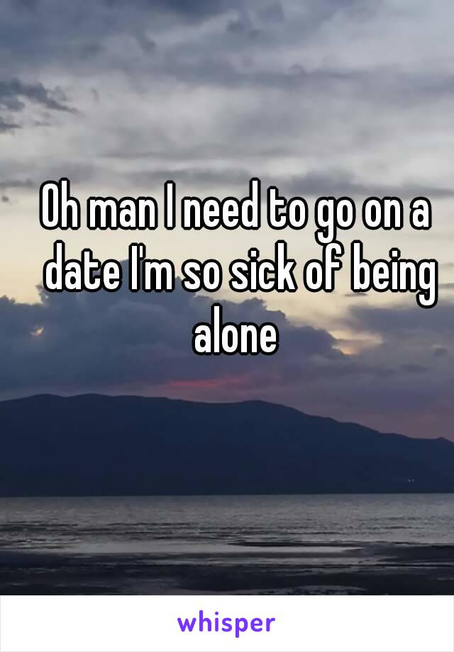 Oh man I need to go on a date I'm so sick of being alone
