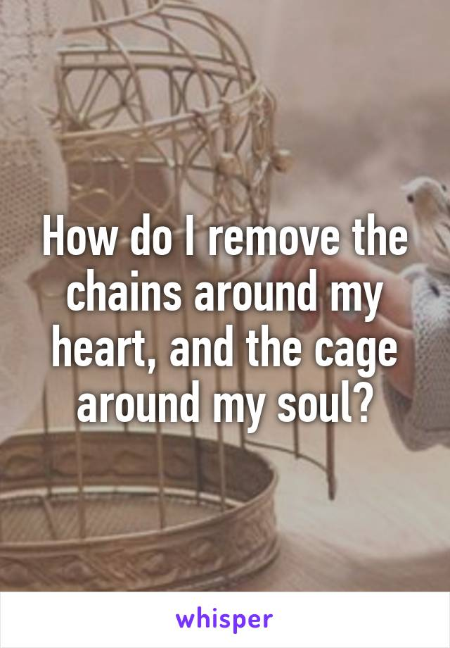 How do I remove the chains around my heart, and the cage around my soul?