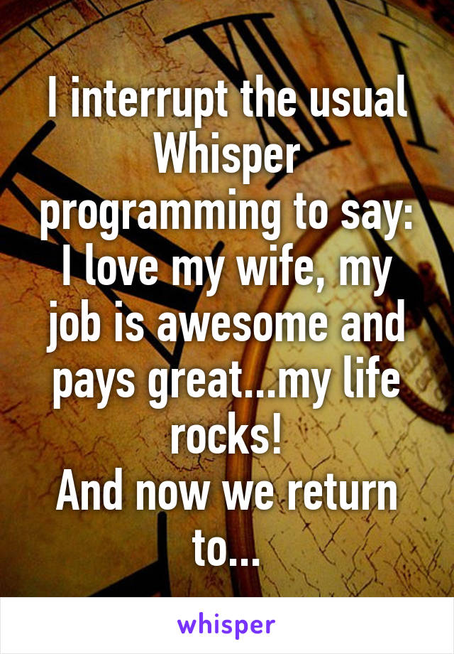 I interrupt the usual Whisper programming to say: I love my wife, my job is awesome and pays great...my life rocks! And now we return to...