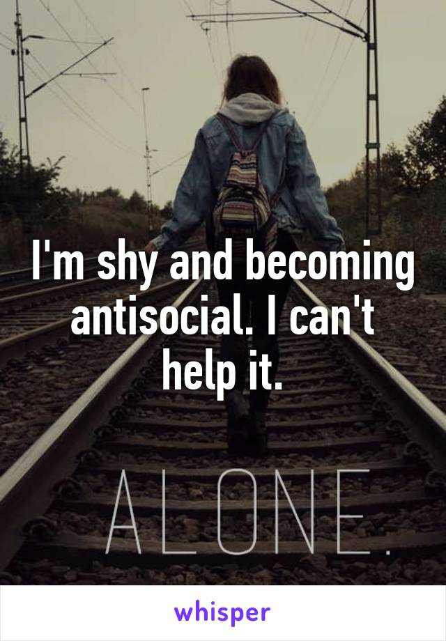 I'm shy and becoming antisocial. I can't help it.
