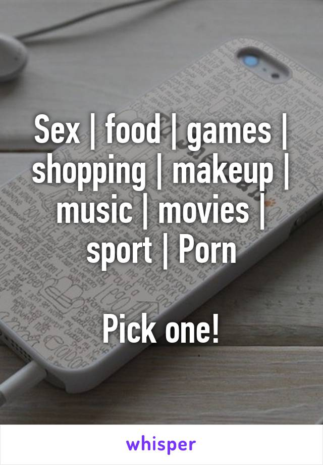 Sex   food   games   shopping   makeup   music   movies   sport   Porn  Pick one!