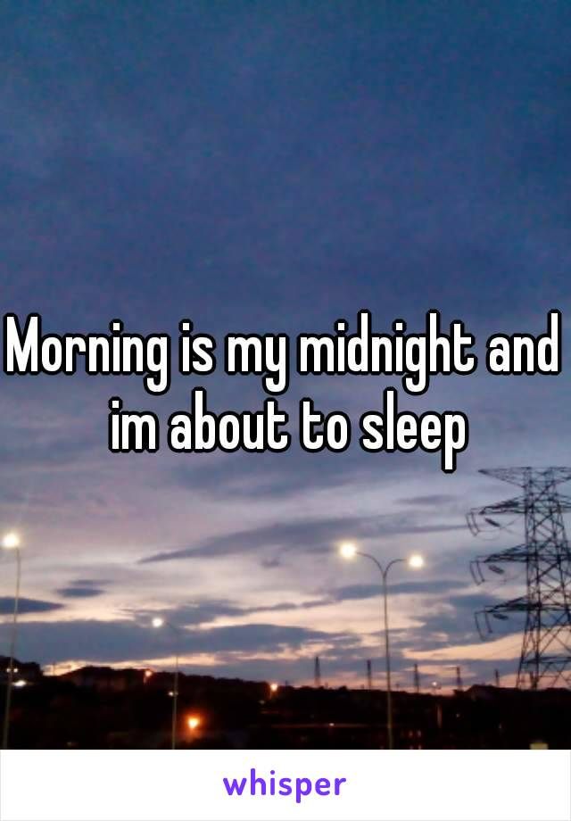Morning is my midnight and im about to sleep