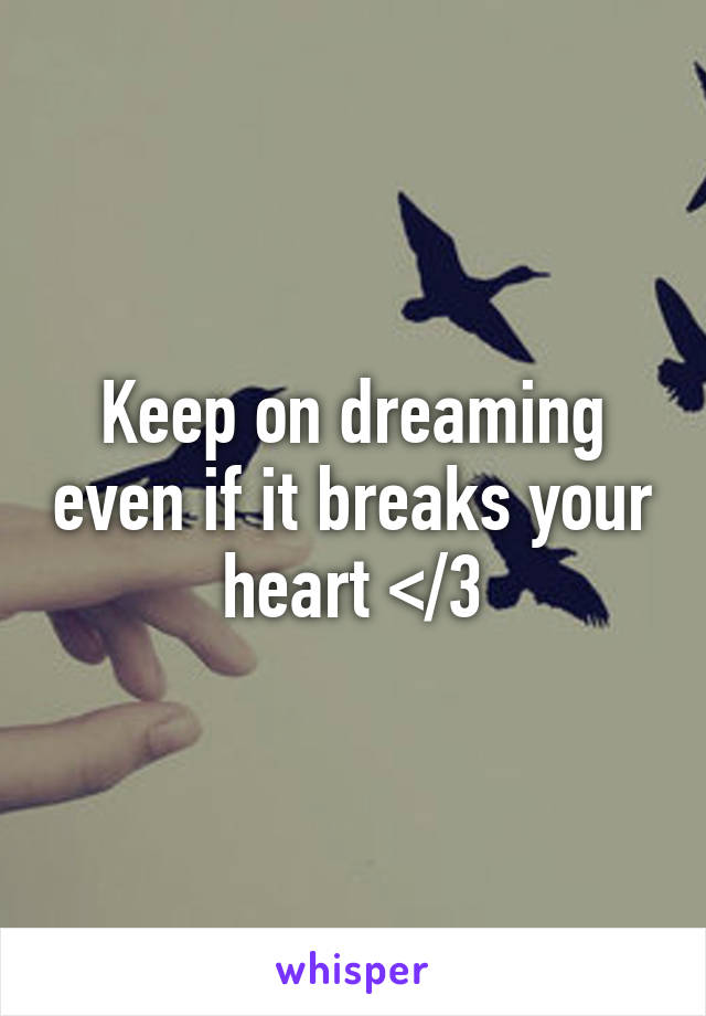 Keep on dreaming even if it breaks your heart </3
