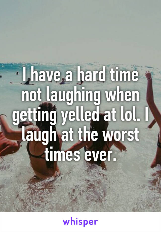 I have a hard time not laughing when getting yelled at lol. I laugh at the worst times ever.