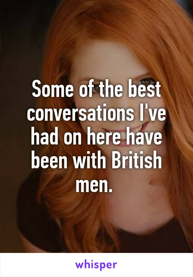 Some of the best conversations I've had on here have been with British men.