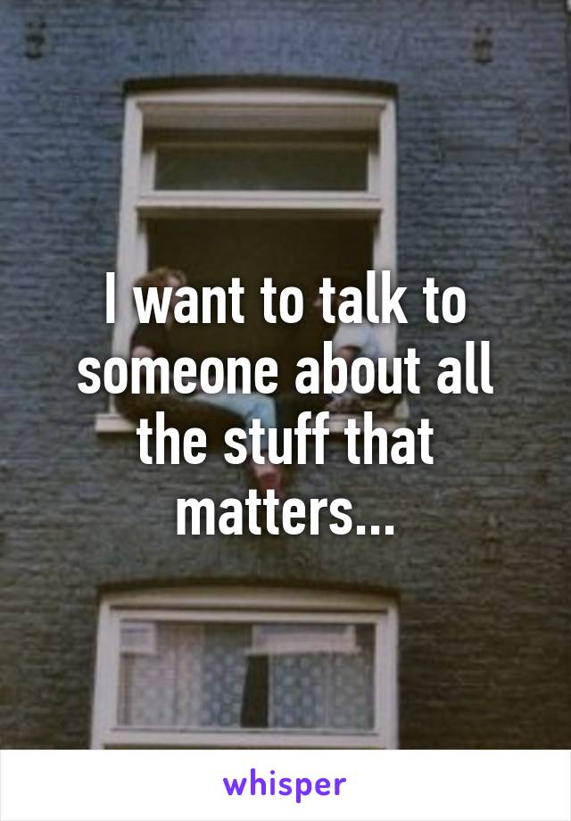 I want to talk to someone about all the stuff that matters...