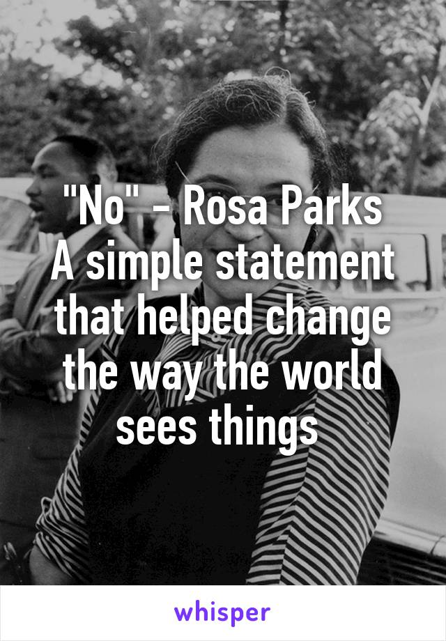"""No"" - Rosa Parks A simple statement that helped change the way the world sees things"