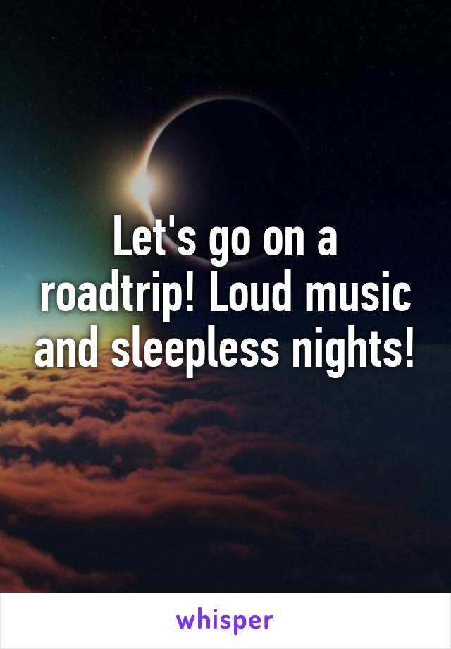 Let's go on a roadtrip! Loud music and sleepless nights!