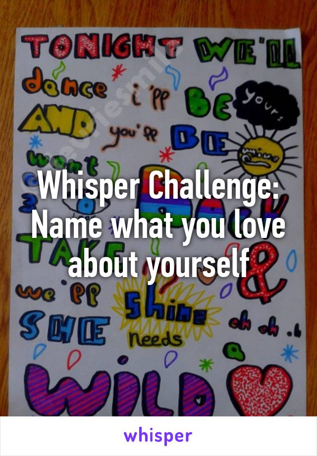 Whisper Challenge: Name what you love about yourself