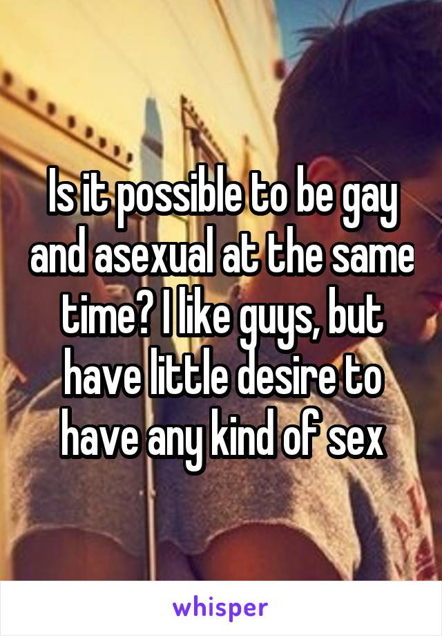 Is it possible to be gay and asexual at the same time? I like guys, but have little desire to have any kind of sex