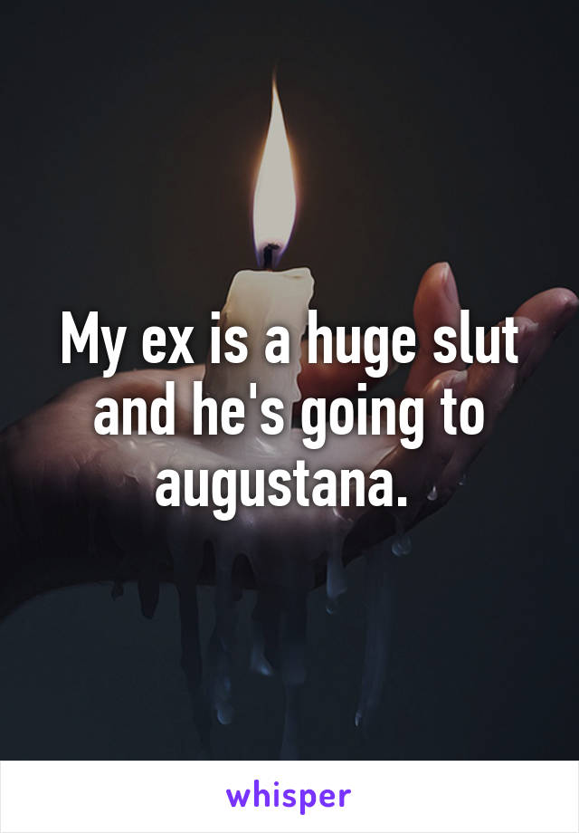 My ex is a huge slut and he's going to augustana.