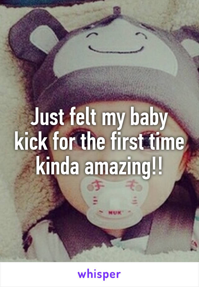 Just felt my baby kick for the first time kinda amazing!!