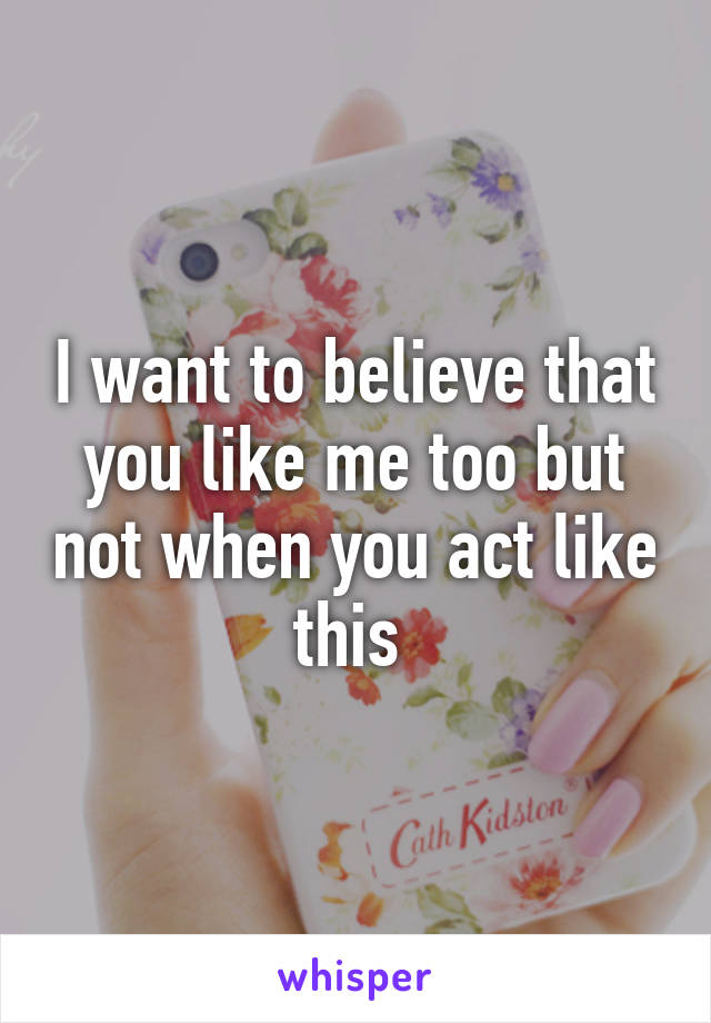 I want to believe that you like me too but not when you act like this