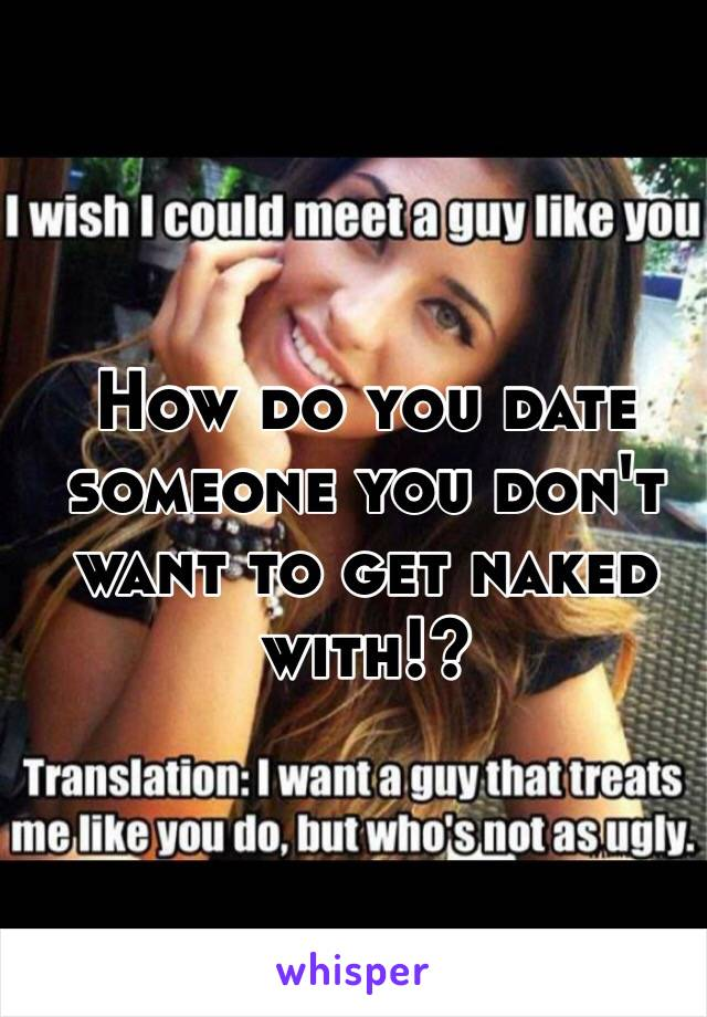 How do you date someone you don't want to get naked with!?