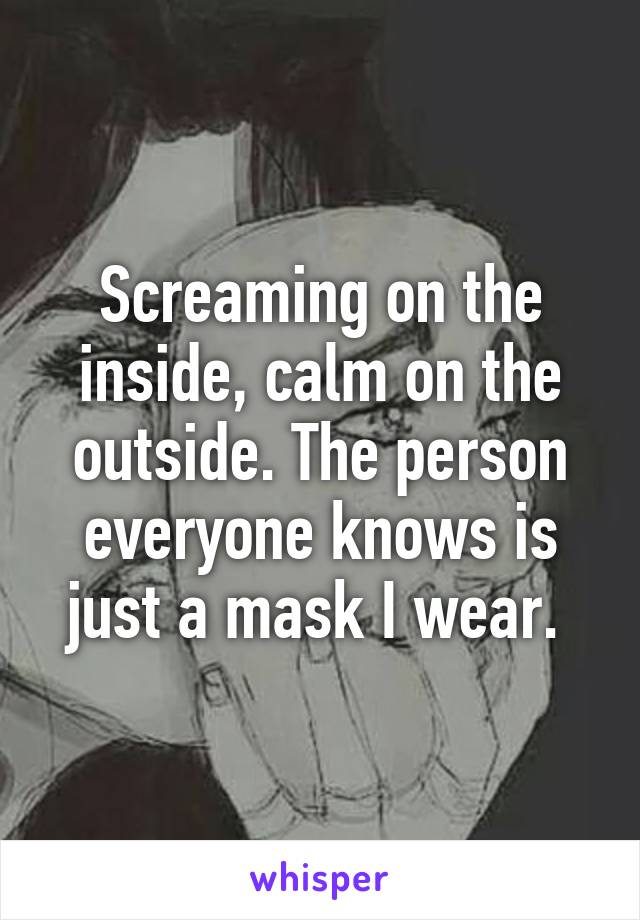 Screaming on the inside, calm on the outside. The person everyone knows is just a mask I wear.