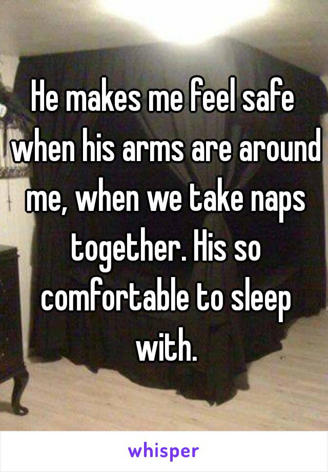 He makes me feel safe when his arms are around me, when we take naps together. His so comfortable to sleep with.