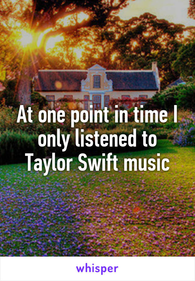 At one point in time I only listened to Taylor Swift music