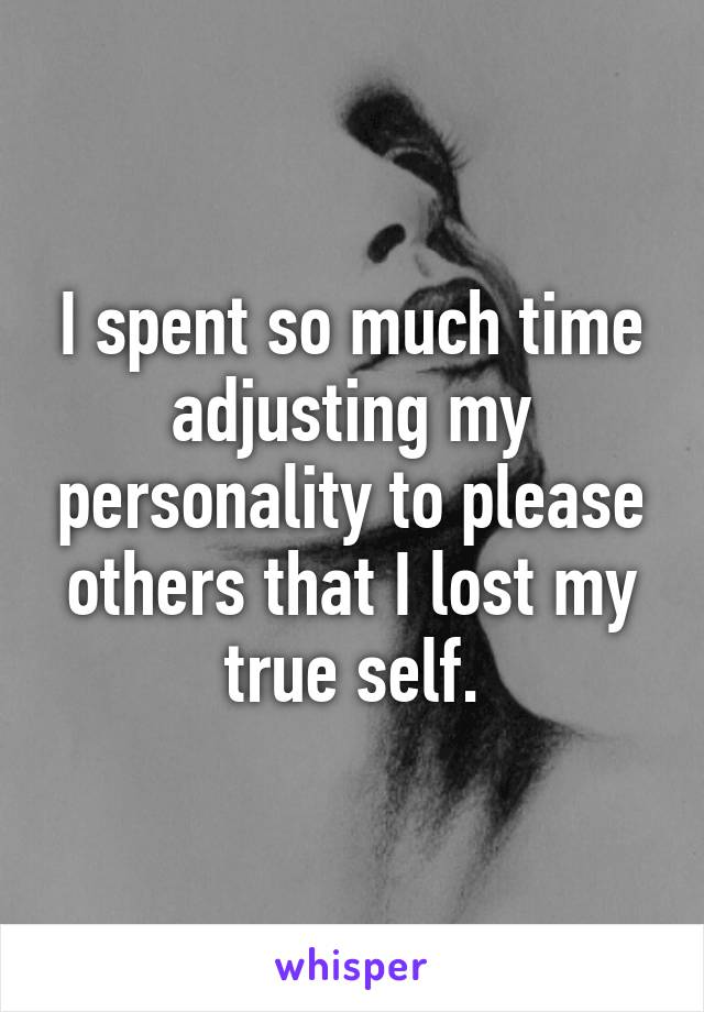 I spent so much time adjusting my personality to please others that I lost my true self.