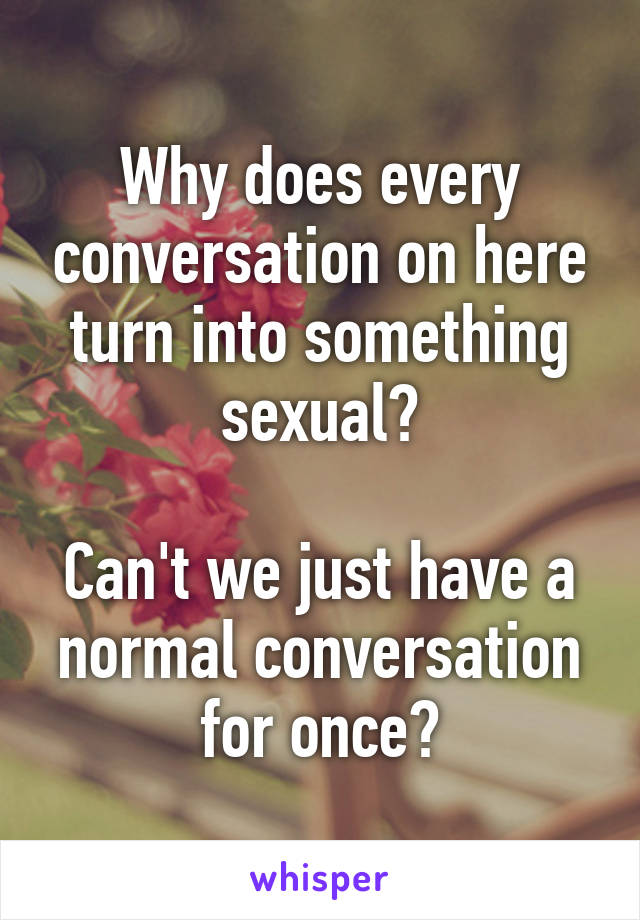Why does every conversation on here turn into something sexual?  Can't we just have a normal conversation for once?