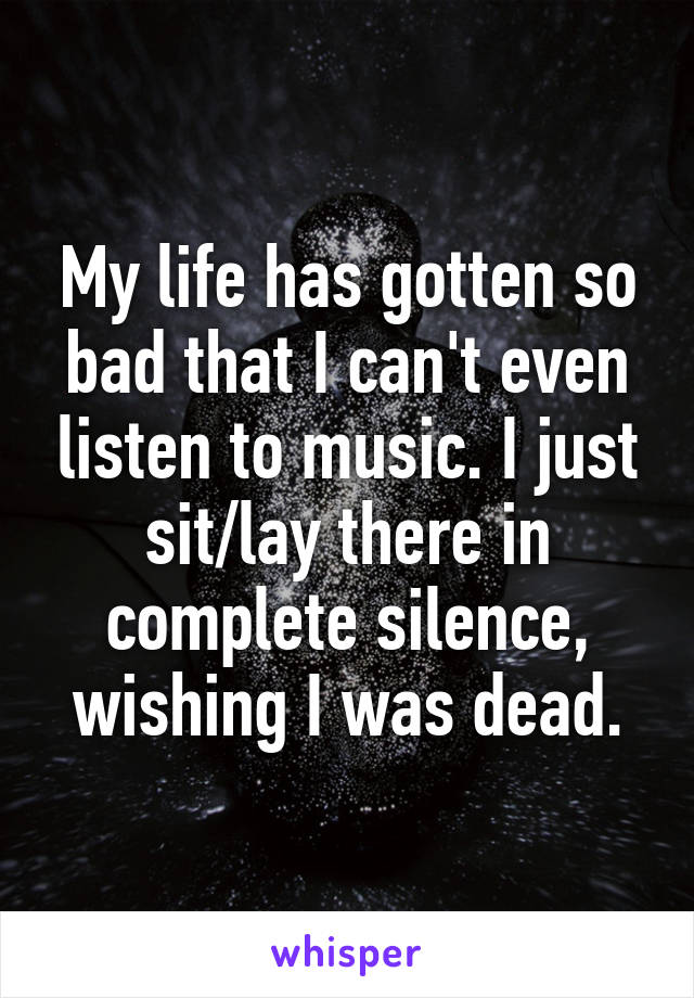 My life has gotten so bad that I can't even listen to music. I just sit/lay there in complete silence, wishing I was dead.
