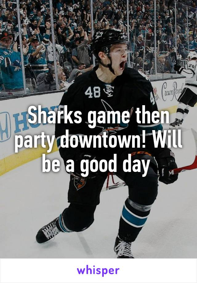 Sharks game then party downtown! Will be a good day