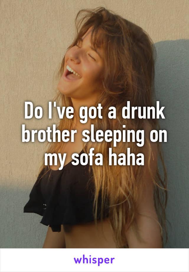 Do I've got a drunk brother sleeping on my sofa haha