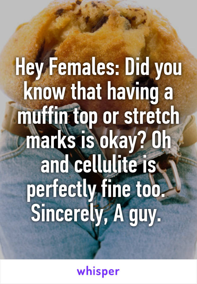 Hey Females: Did you know that having a muffin top or stretch marks is okay? Oh and cellulite is perfectly fine too.  Sincerely, A guy.