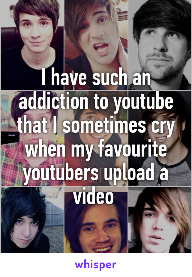 I have such an addiction to youtube that I sometimes cry when my favourite youtubers upload a video