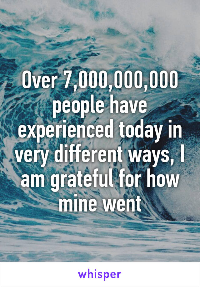 Over 7,000,000,000 people have experienced today in very different ways, I am grateful for how mine went