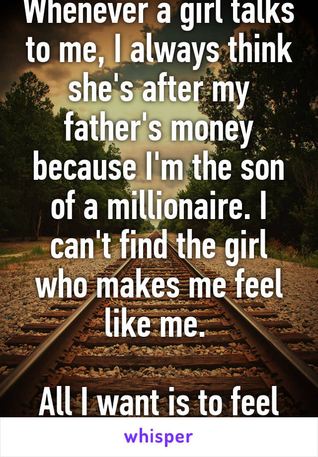 Whenever a girl talks to me, I always think she's after my father's money because I'm the son of a millionaire. I can't find the girl who makes me feel like me.   All I want is to feel human again.