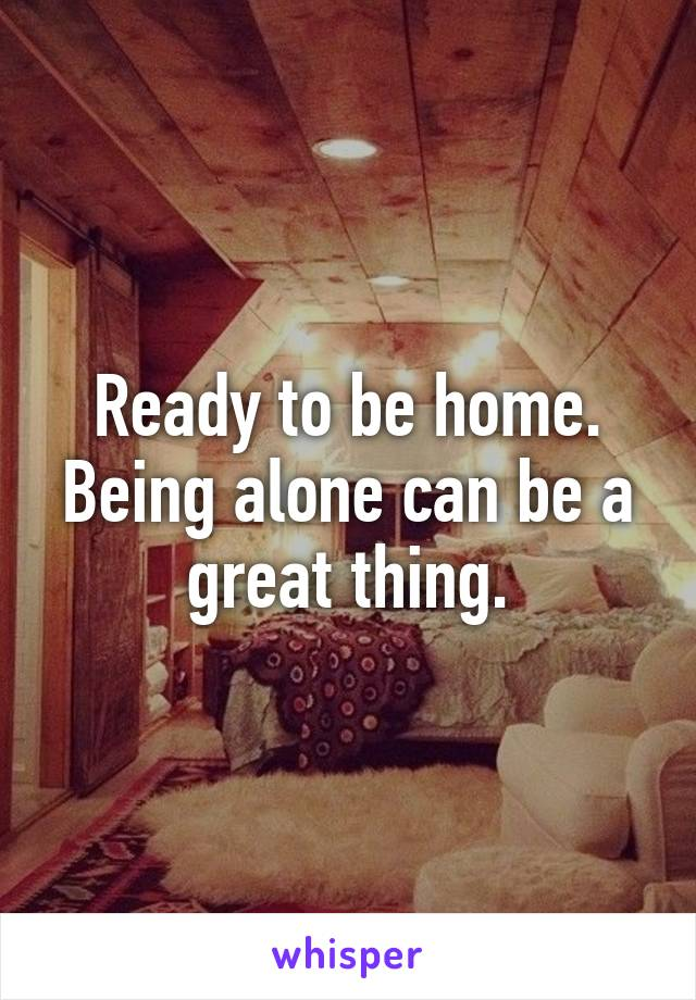 Ready to be home. Being alone can be a great thing.