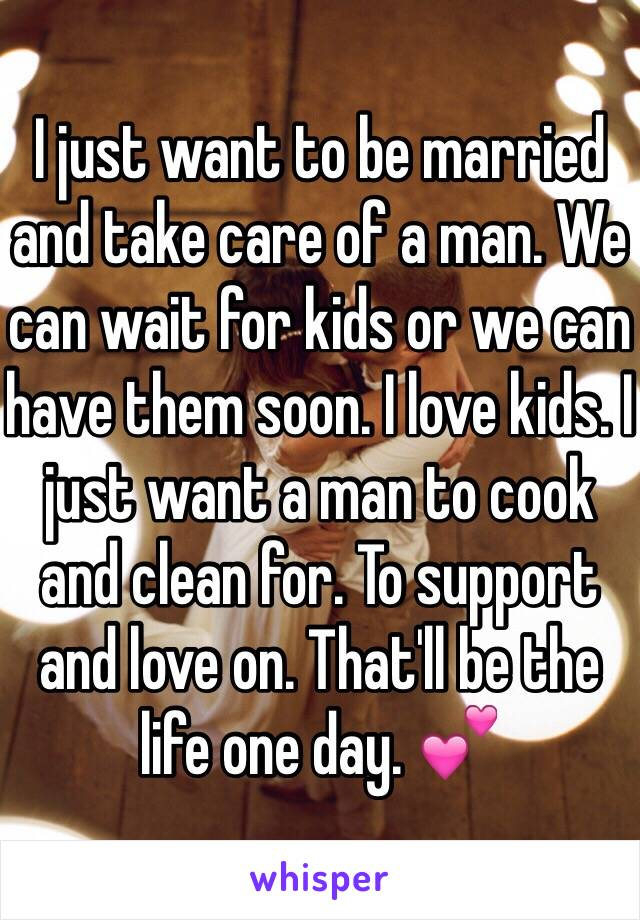 I just want to be married and take care of a man. We can wait for kids or we can have them soon. I love kids. I just want a man to cook and clean for. To support and love on. That'll be the life one day. 💕