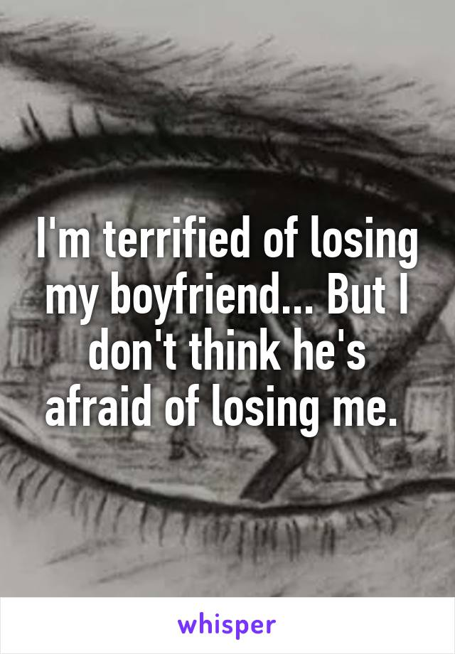 I'm terrified of losing my boyfriend... But I don't think he's afraid of losing me.