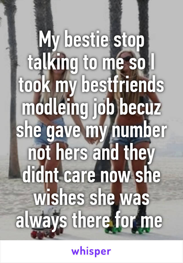 My bestie stop talking to me so I took my bestfriends modleing job becuz she gave my number not hers and they didnt care now she wishes she was always there for me