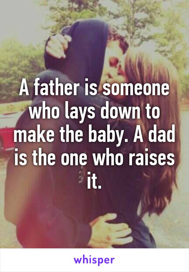 A father is someone who lays down to make the baby. A dad is the one who raises it.