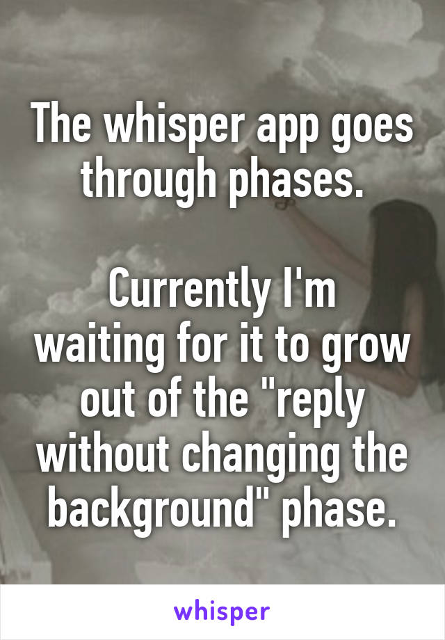 """The whisper app goes through phases.  Currently I'm waiting for it to grow out of the """"reply without changing the background"""" phase."""