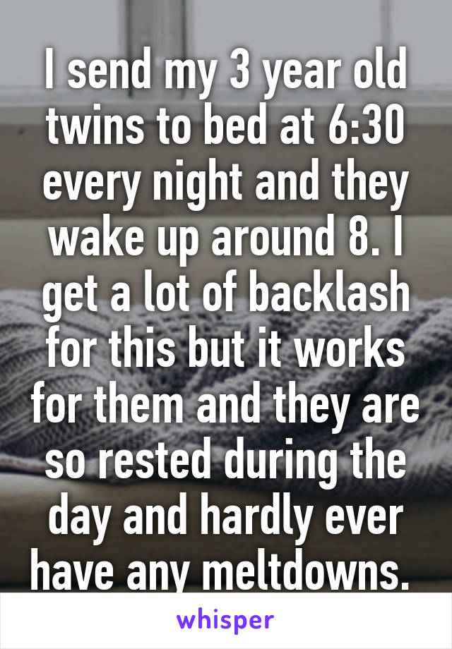 I send my 3 year old twins to bed at 6:30 every night and they wake up around 8. I get a lot of backlash for this but it works for them and they are so rested during the day and hardly ever have any meltdowns.