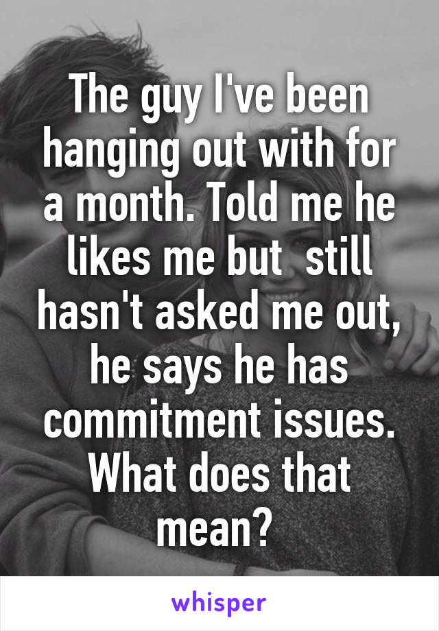 The guy I've been hanging out with for a month. Told me he likes me but  still hasn't asked me out, he says he has commitment issues. What does that mean?
